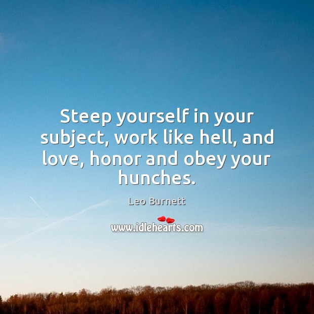 Steep yourself in your subject, work like hell, and love, honor and obey your hunches. Leo Burnett Picture Quote