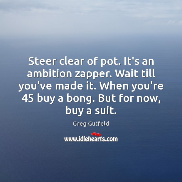 Steer clear of pot. It's an ambition zapper. Wait till you've made Image
