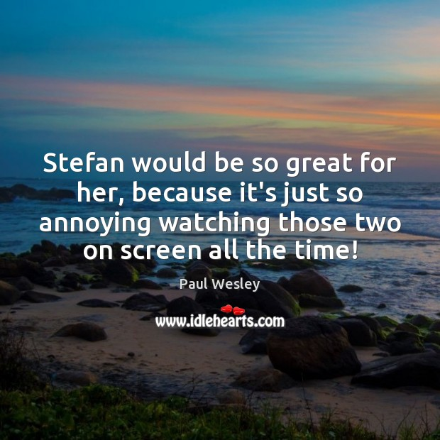 Stefan would be so great for her, because it's just so annoying Paul Wesley Picture Quote