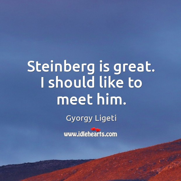 Steinberg is great. I should like to meet him. Gyorgy Ligeti Picture Quote