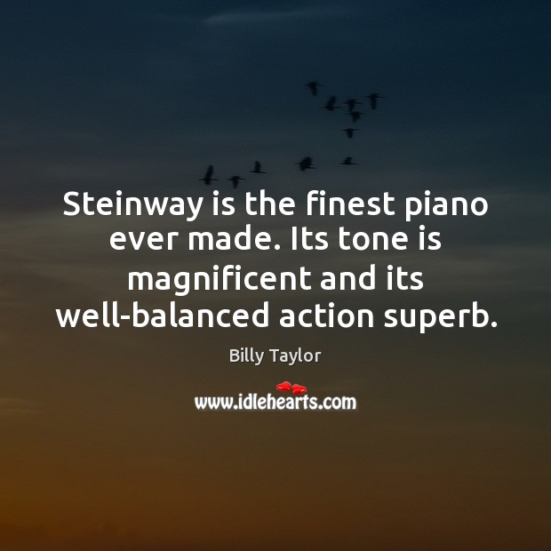 Image, Steinway is the finest piano ever made. Its tone is magnificent and