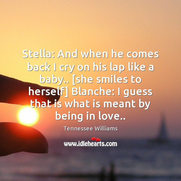 Stella: And when he comes back I cry on his lap like Image