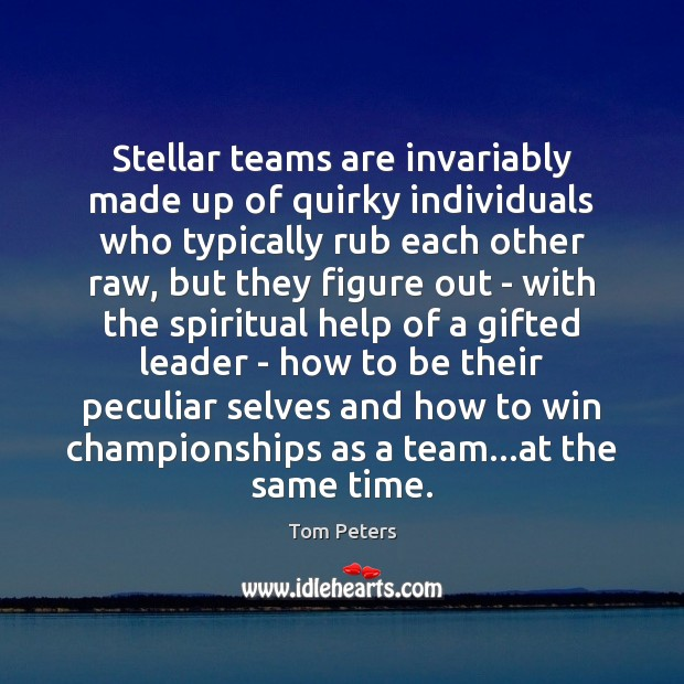 Stellar teams are invariably made up of quirky individuals who typically rub Tom Peters Picture Quote