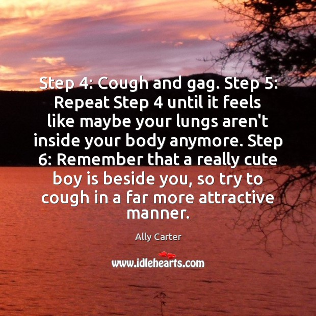 Step 4: Cough and gag. Step 5: Repeat Step 4 until it feels like maybe Ally Carter Picture Quote