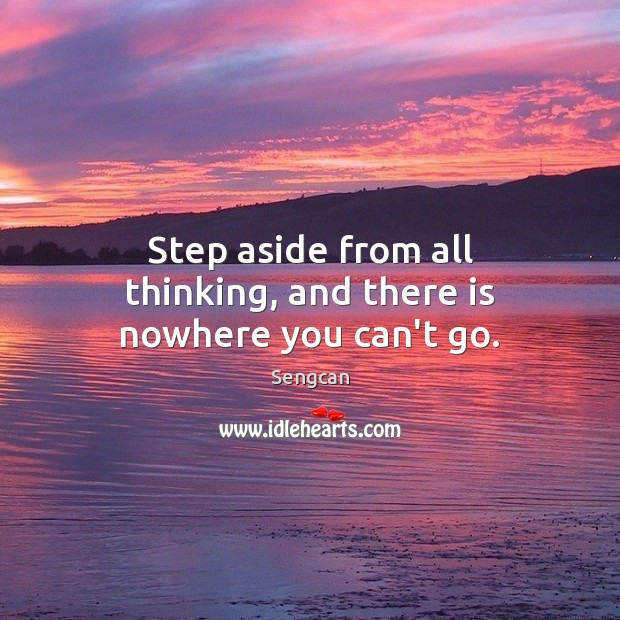Step aside from all thinking, and there is nowhere you can't go. Image