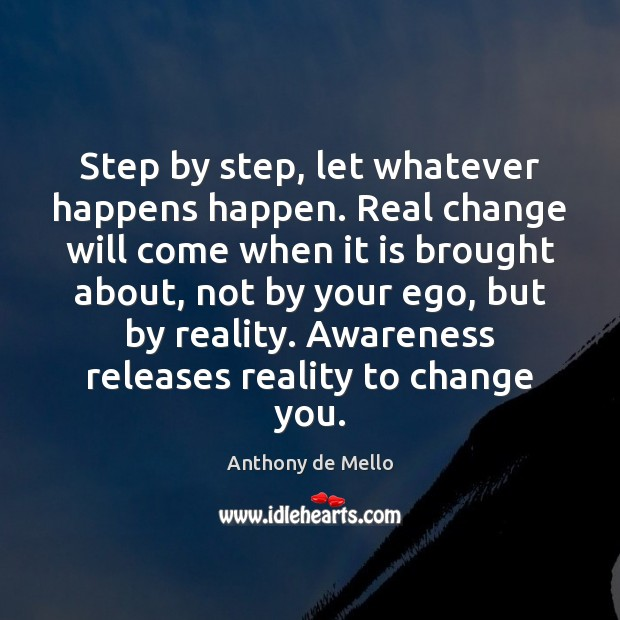 Step by step, let whatever happens happen. Real change will come when Anthony de Mello Picture Quote
