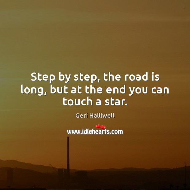 Step by step, the road is long, but at the end you can touch a star. Geri Halliwell Picture Quote