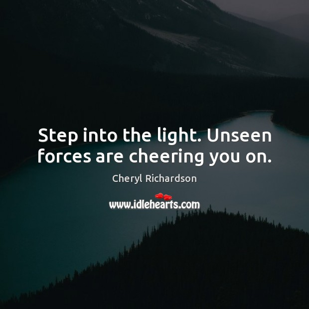 Step into the light. Unseen forces are cheering you on. Cheryl Richardson Picture Quote