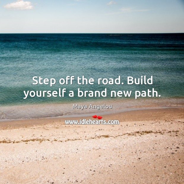 Image, Step off the road. Build yourself a brand new path.