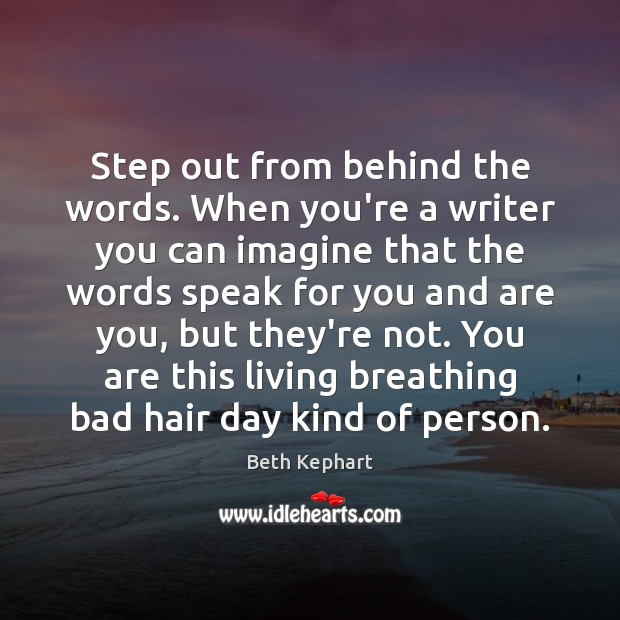 Step out from behind the words. When you're a writer you can Image