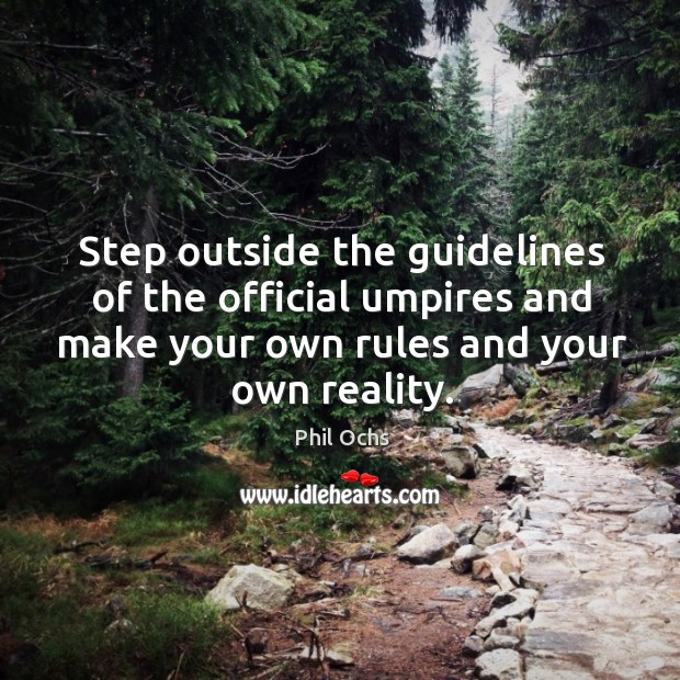 Step outside the guidelines of the official umpires and make your own rules and your own reality. Phil Ochs Picture Quote