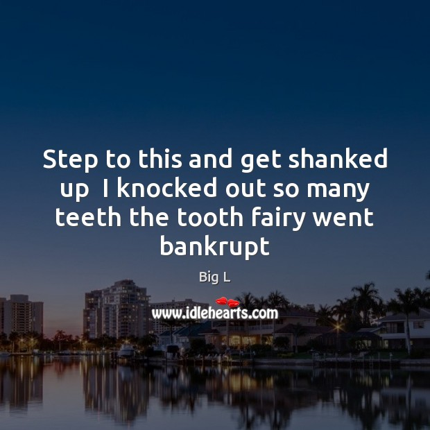 Image, Step to this and get shanked up  I knocked out so many teeth the tooth fairy went bankrupt