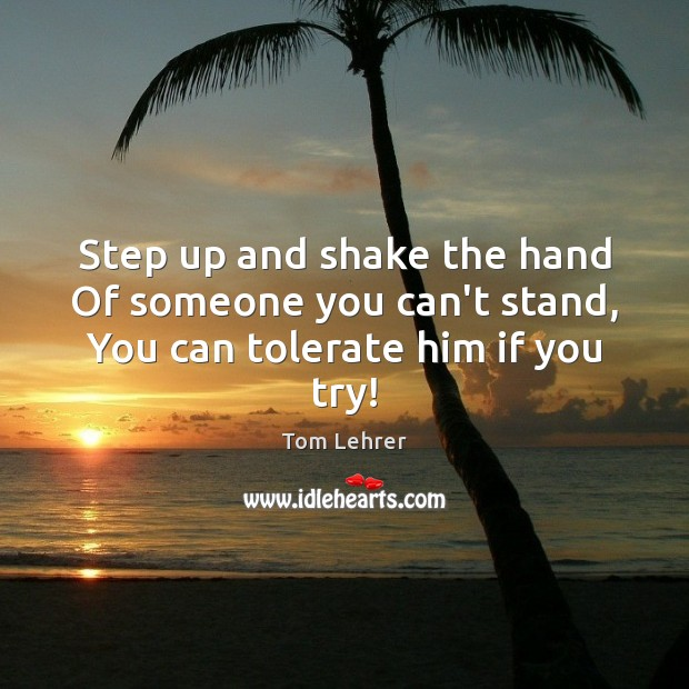 Step up and shake the hand Of someone you can't stand, You can tolerate him if you try! Tom Lehrer Picture Quote