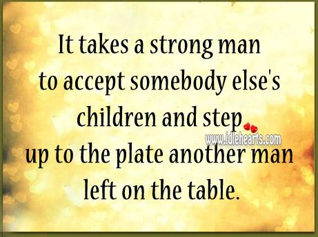 It takes a strong man to accept somebody else's children Image