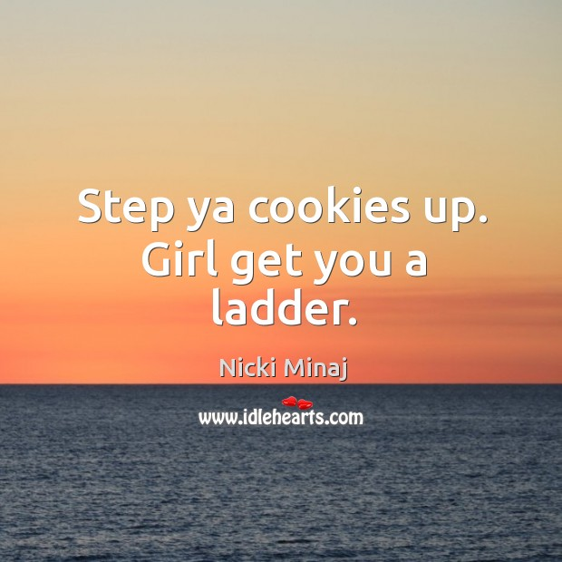 Step ya cookies up. Girl get you a ladder. Image