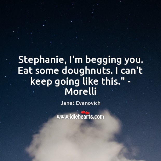 """Image, Stephanie, I'm begging you. Eat some doughnuts. I can't keep going like this."""" – Morelli"""