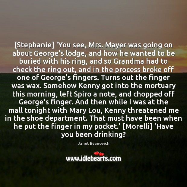 Janet Evanovich Picture Quote image saying: [Stephanie] 'You see, Mrs. Mayer was going on about George's lodge, and