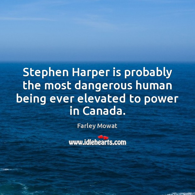 Image, Stephen Harper is probably the most dangerous human being ever elevated to