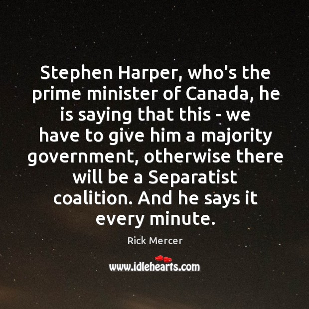 Stephen Harper, who's the prime minister of Canada, he is saying that Rick Mercer Picture Quote