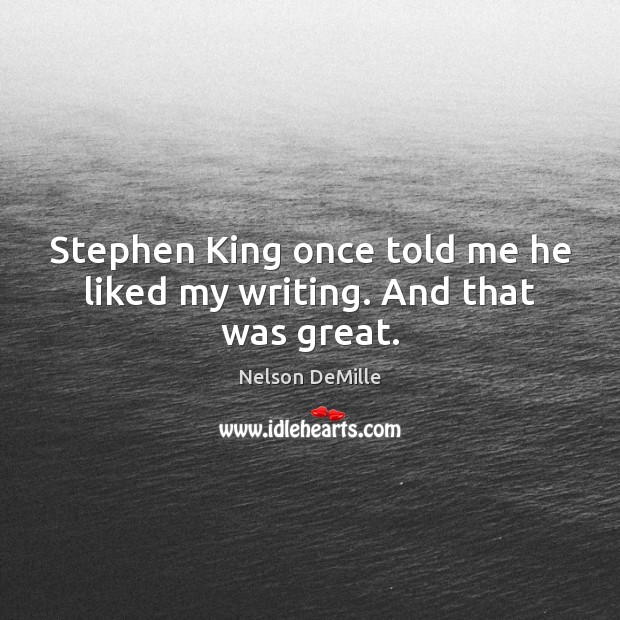 Nelson DeMille Picture Quote image saying: Stephen King once told me he liked my writing. And that was great.