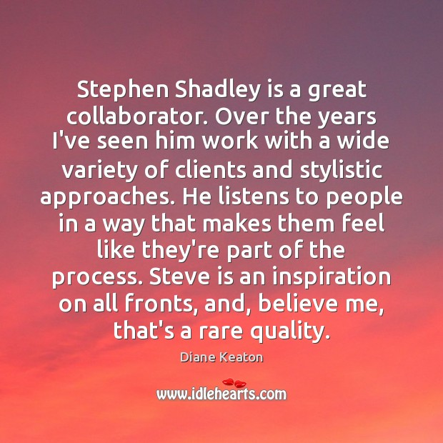 Stephen Shadley is a great collaborator. Over the years I've seen him Diane Keaton Picture Quote