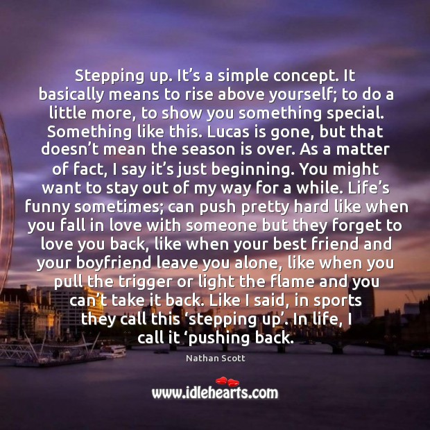 Stepping up. It's a simple concept. It basically means to rise above yourself; to do a little more, to show you something special. Nathan Scott Picture Quote