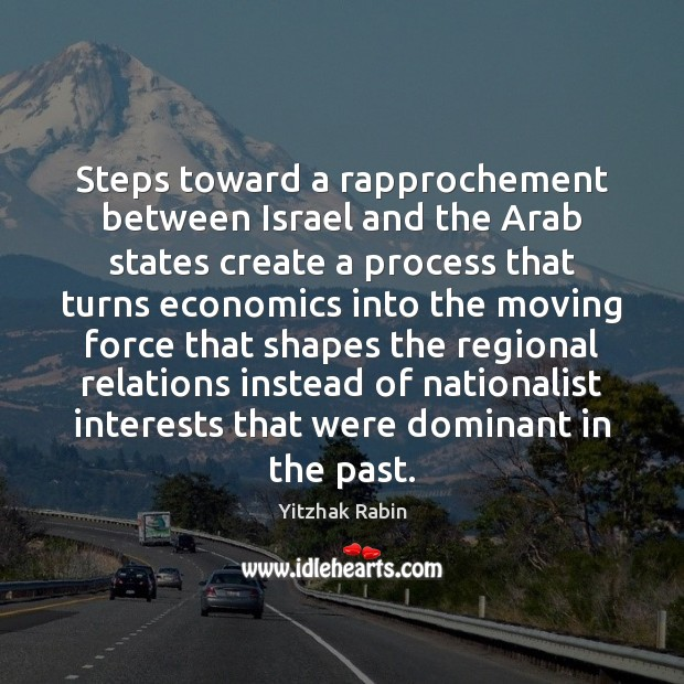 Steps toward a rapprochement between Israel and the Arab states create a Yitzhak Rabin Picture Quote