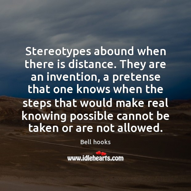 Image, Stereotypes abound when there is distance. They are an invention, a pretense