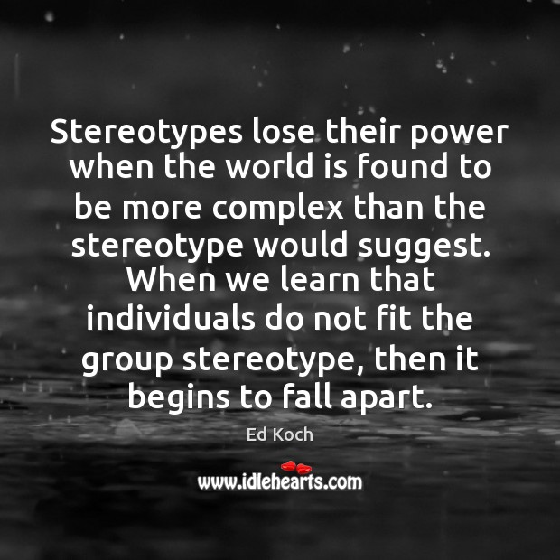Stereotypes lose their power when the world is found to be more Ed Koch Picture Quote