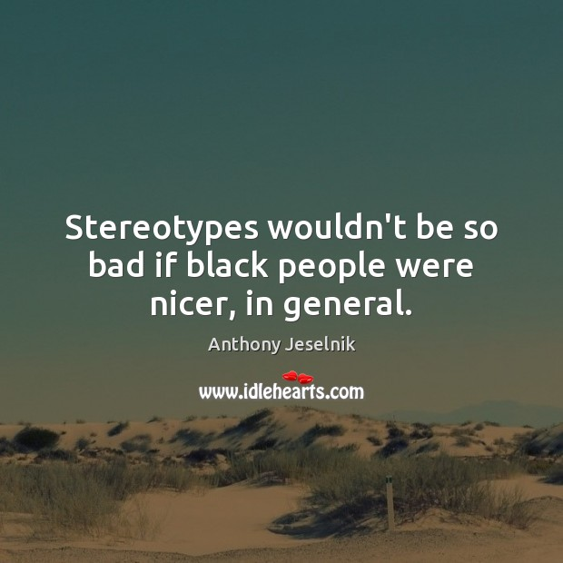 Image, Stereotypes wouldn't be so bad if black people were nicer, in general.