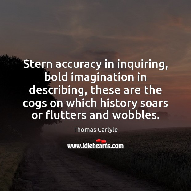 Stern accuracy in inquiring, bold imagination in describing, these are the cogs Image