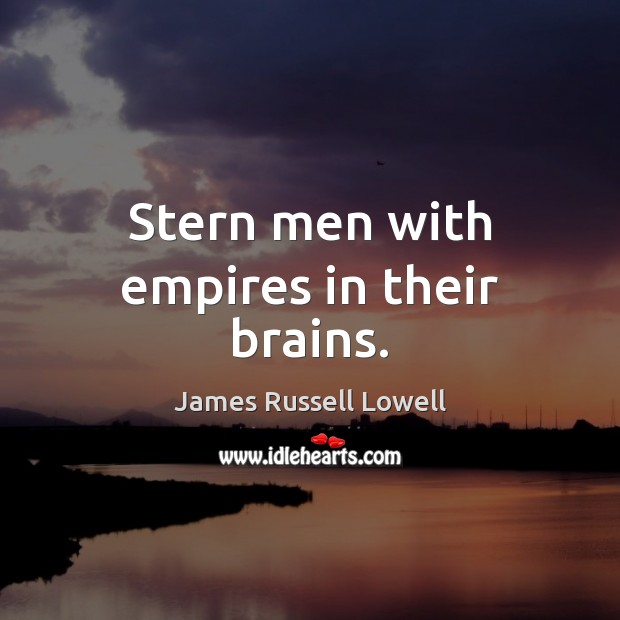 Stern men with empires in their brains. James Russell Lowell Picture Quote
