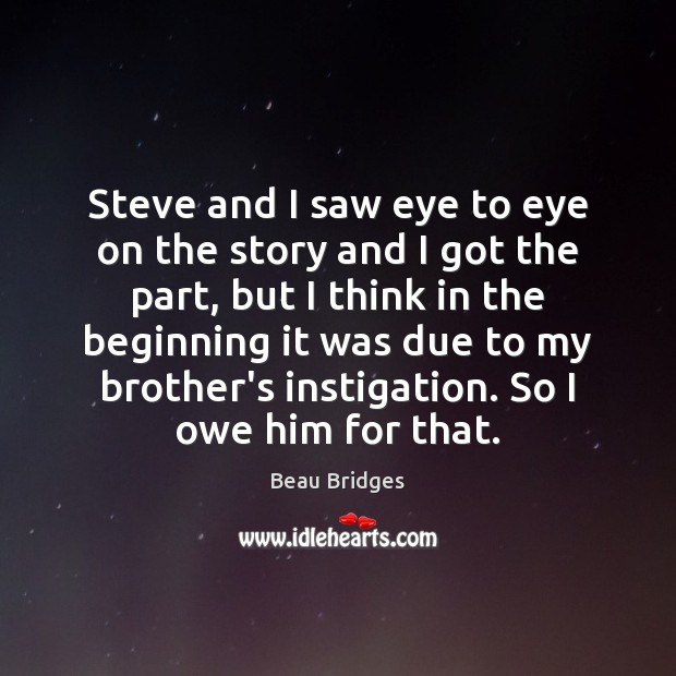 Steve and I saw eye to eye on the story and I Beau Bridges Picture Quote