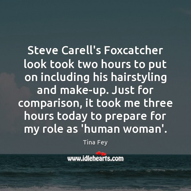 Steve Carell's Foxcatcher look took two hours to put on including his Tina Fey Picture Quote