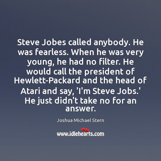 Image, Steve Jobes called anybody. He was fearless. When he was very young,