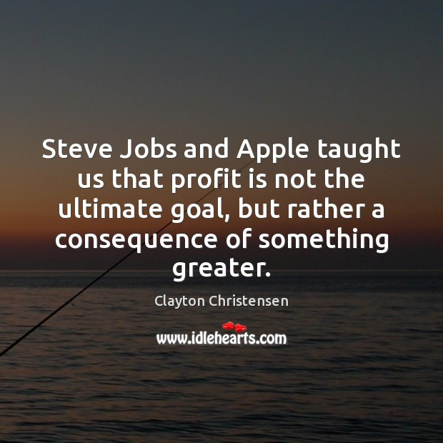 Steve Jobs and Apple taught us that profit is not the ultimate Clayton Christensen Picture Quote