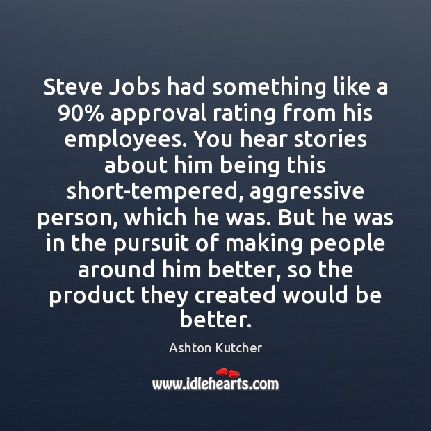 Steve Jobs had something like a 90% approval rating from his employees. You Image