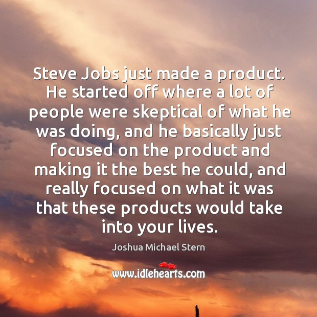 Steve Jobs just made a product. He started off where a lot Image
