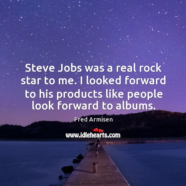 Steve Jobs was a real rock star to me. I looked forward Image