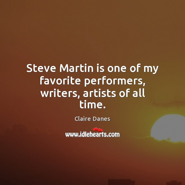 Steve Martin is one of my favorite performers, writers, artists of all time. Claire Danes Picture Quote