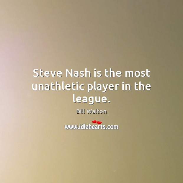 Steve Nash is the most unathletic player in the league. Bill Walton Picture Quote
