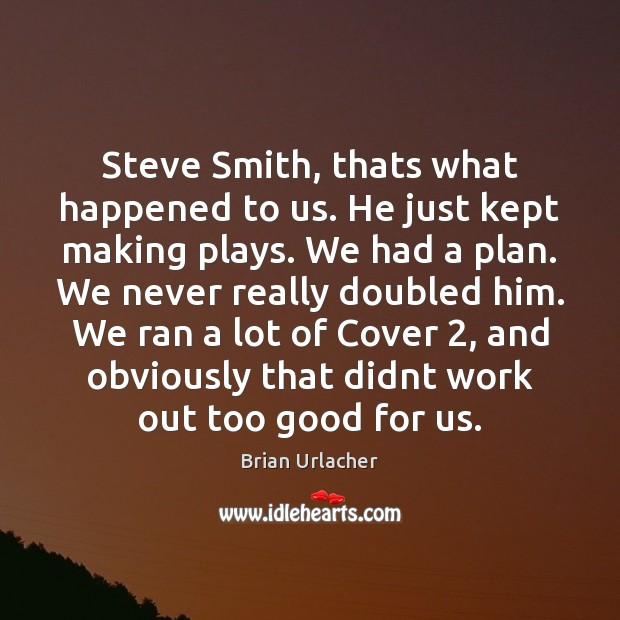 Image, Steve Smith, thats what happened to us. He just kept making plays.