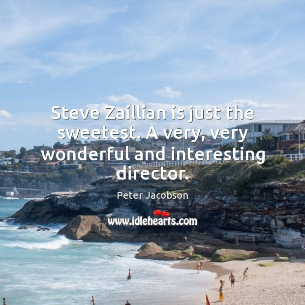 Steve Zaillian is just the sweetest. A very, very wonderful and interesting director. Peter Jacobson Picture Quote