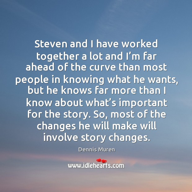 Steven and I have worked together a lot and I'm far ahead of the curve than most people in knowing what he wants Image