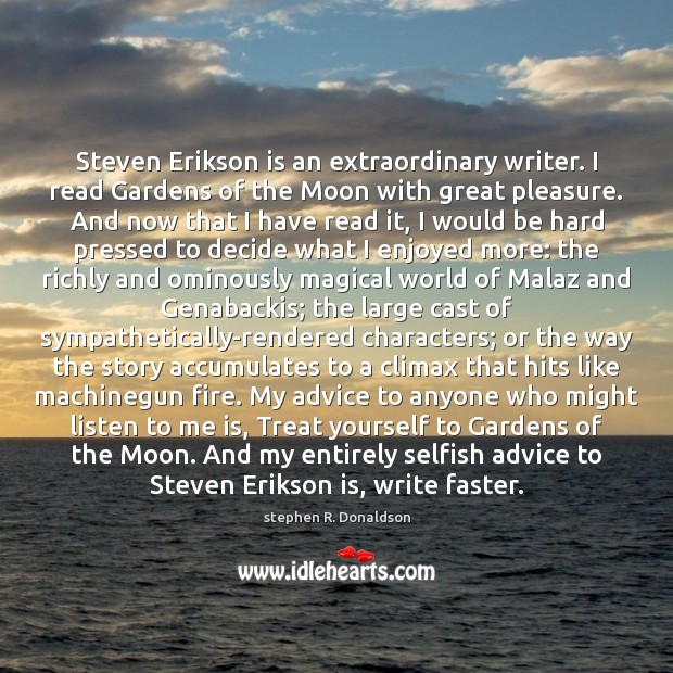 Steven Erikson is an extraordinary writer. I read Gardens of the Moon Image