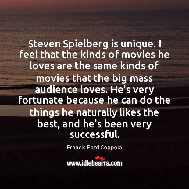 Steven Spielberg is unique. I feel that the kinds of movies he Image