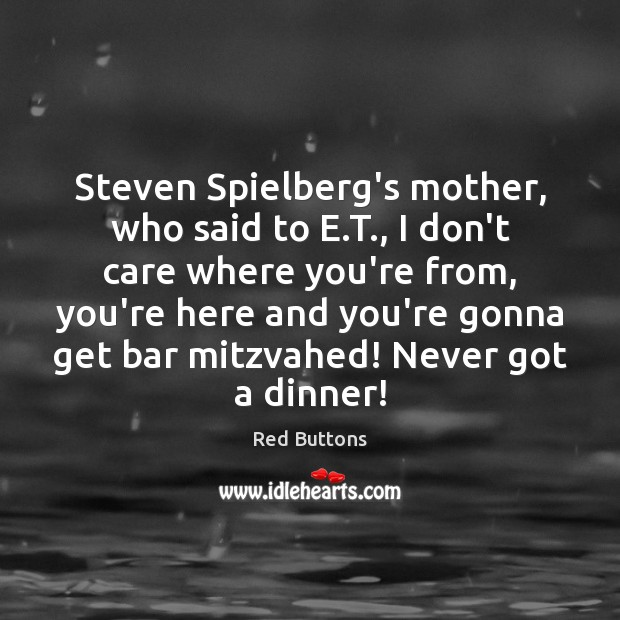 Steven Spielberg's mother, who said to E.T., I don't care where Red Buttons Picture Quote