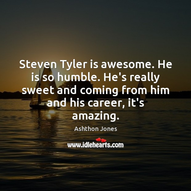 Image, Steven Tyler is awesome. He is so humble. He's really sweet and