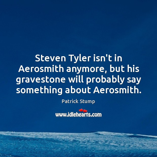Steven Tyler isn't in Aerosmith anymore, but his gravestone will probably say Image