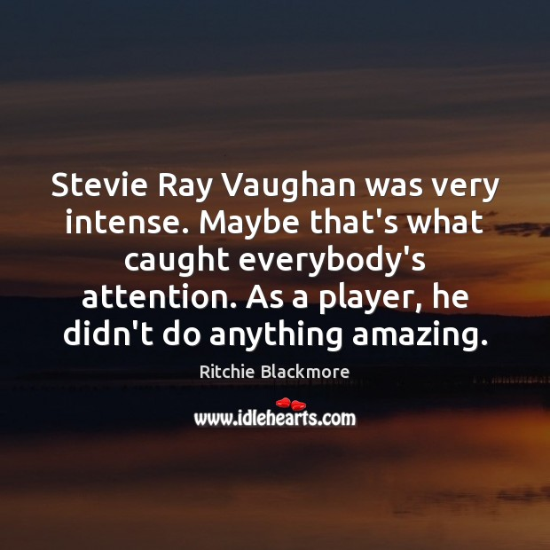Stevie Ray Vaughan was very intense. Maybe that's what caught everybody's attention. Ritchie Blackmore Picture Quote